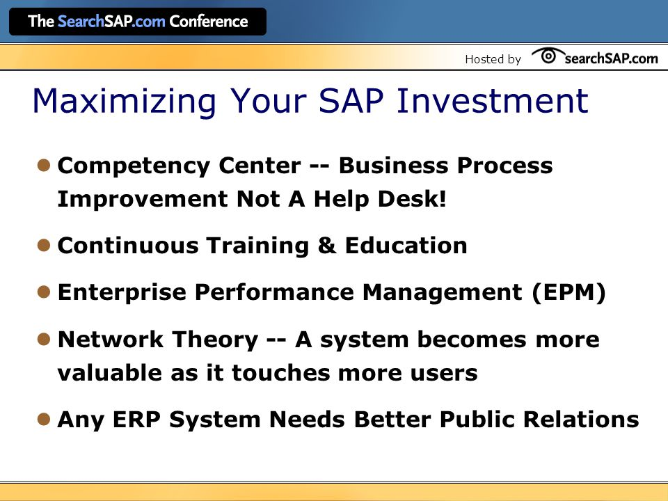 Hosted by Maximizing Your SAP Investment Competency Center -- Business Process Improvement Not A Help Desk.