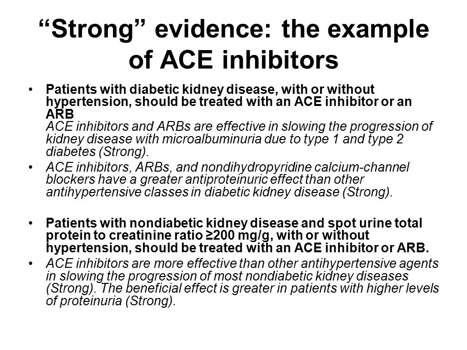 Strong evidence: the example of ACE inhibitors Patients with diabetic kidney disease, with or without hypertension, should be treated with an ACE inhibitor or an ARB ACE inhibitors and ARBs are effective in slowing the progression of kidney disease with microalbuminuria due to type 1 and type 2 diabetes (Strong).