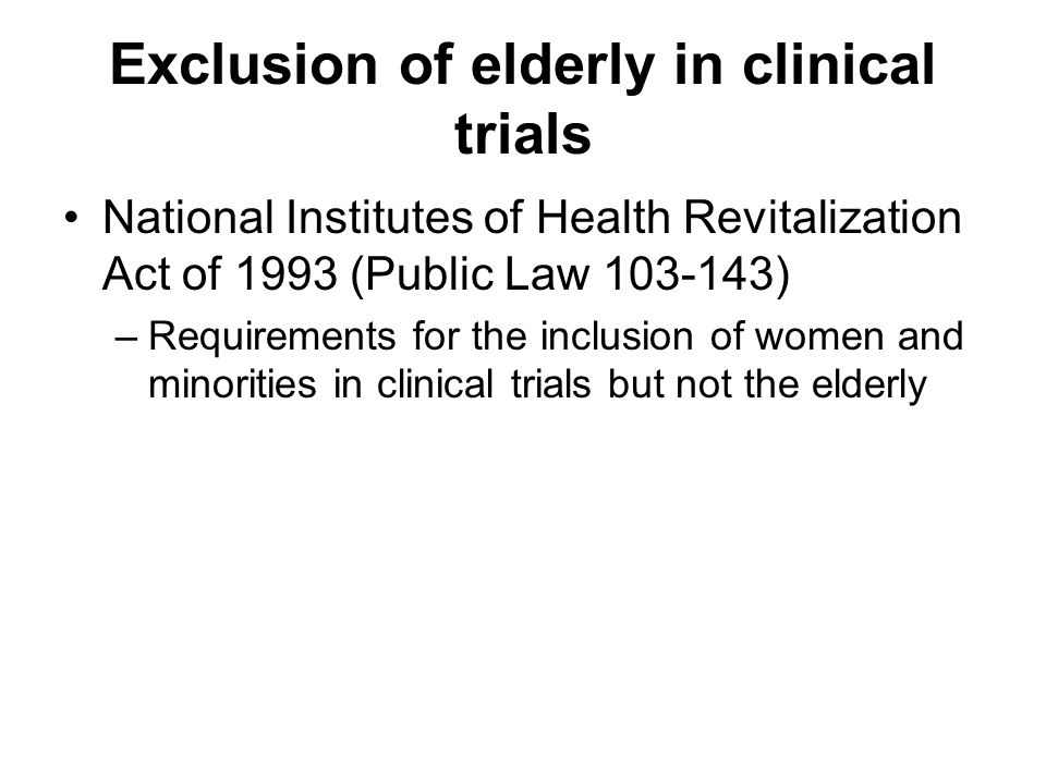 Exclusion of elderly in clinical trials National Institutes of Health Revitalization Act of 1993 (Public Law ) –Requirements for the inclusion of women and minorities in clinical trials but not the elderly