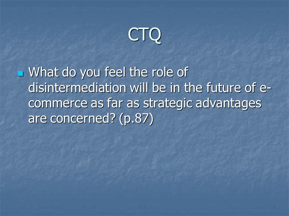 CTQ What do you feel the role of disintermediation will be in the future of e- commerce as far as strategic advantages are concerned.