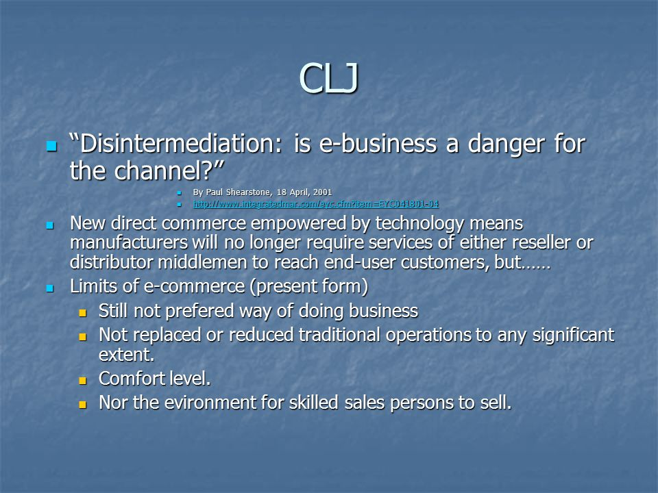 CLJ Disintermediation: is e-business a danger for the channel Disintermediation: is e-business a danger for the channel By Paul Shearstone, 18 April, 2001 By Paul Shearstone, 18 April, item=EYC item=EYC item=EYC New direct commerce empowered by technology means manufacturers will no longer require services of either reseller or distributor middlemen to reach end-user customers, but…… New direct commerce empowered by technology means manufacturers will no longer require services of either reseller or distributor middlemen to reach end-user customers, but…… Limits of e-commerce (present form) Limits of e-commerce (present form) Still not prefered way of doing business Still not prefered way of doing business Not replaced or reduced traditional operations to any significant extent.
