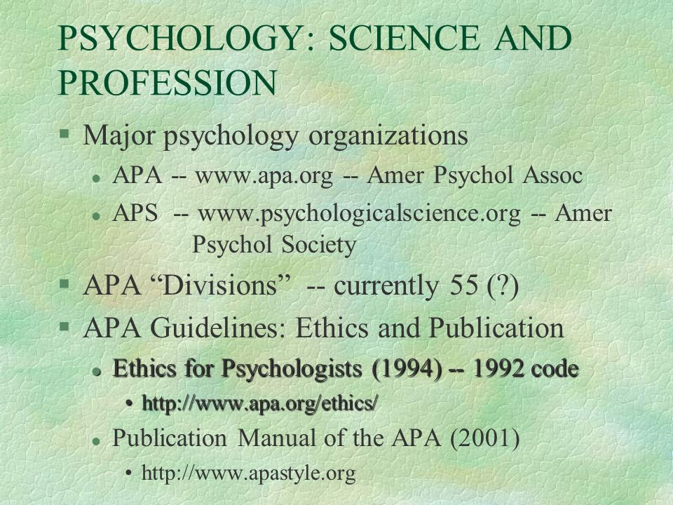 PSYCHOLOGY: SCIENCE AND PROFESSION §Major psychology organizations l APA Amer Psychol Assoc l APS Amer Psychol Society §APA Divisions -- currently 55 ( ) §APA Guidelines: Ethics and Publication l Ethics for Psychologists (1994) code   l Publication Manual of the APA (2001)