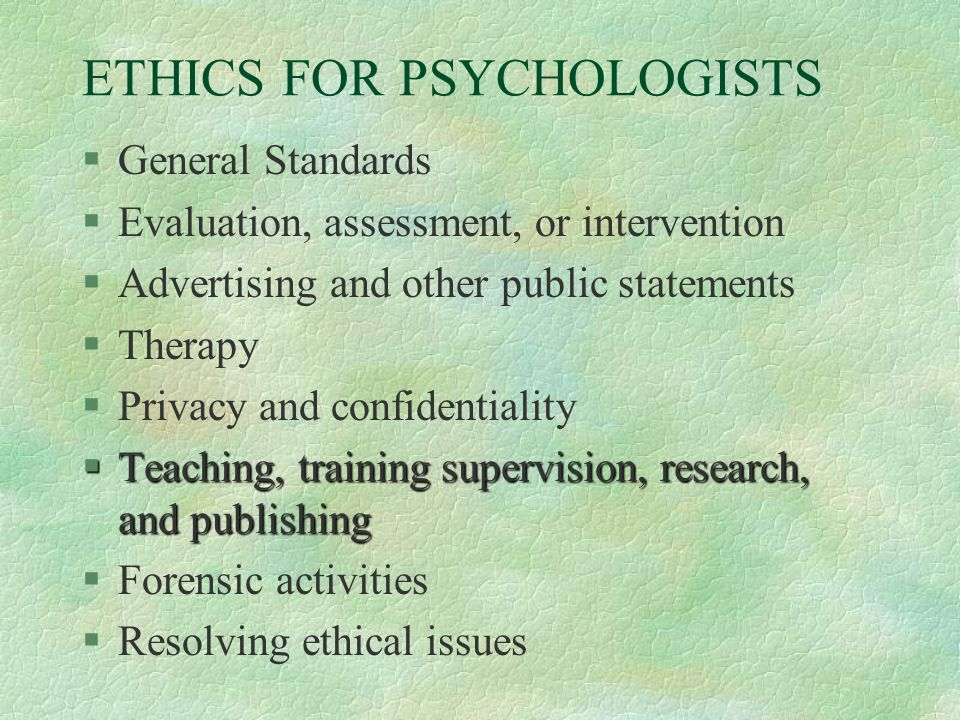 ETHICS FOR PSYCHOLOGISTS §General Standards §Evaluation, assessment, or intervention §Advertising and other public statements §Therapy §Privacy and confidentiality §Teaching, training supervision, research, and publishing §Forensic activities §Resolving ethical issues