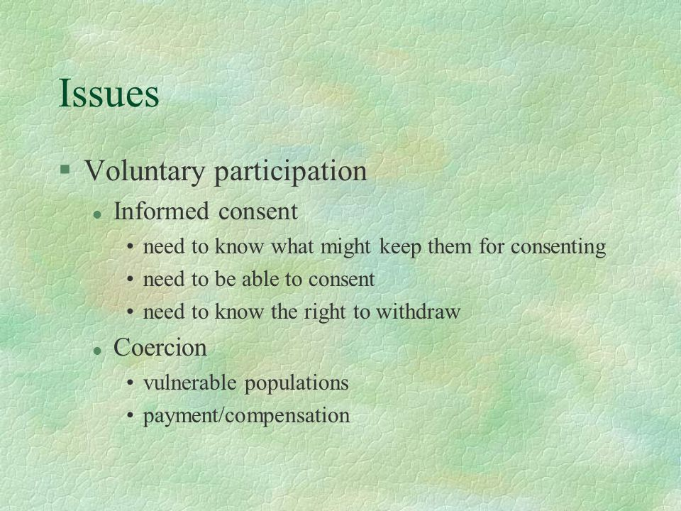 Issues §Voluntary participation l Informed consent need to know what might keep them for consenting need to be able to consent need to know the right to withdraw l Coercion vulnerable populations payment/compensation