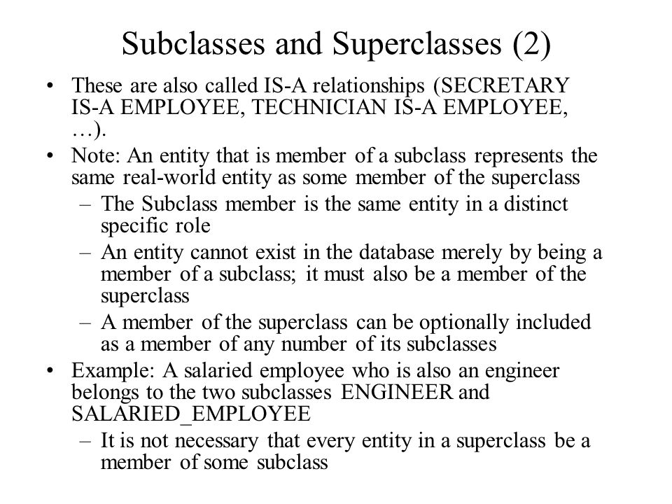 Subclasses and Superclasses (2) These are also called IS-A relationships (SECRETARY IS-A EMPLOYEE, TECHNICIAN IS-A EMPLOYEE, …).