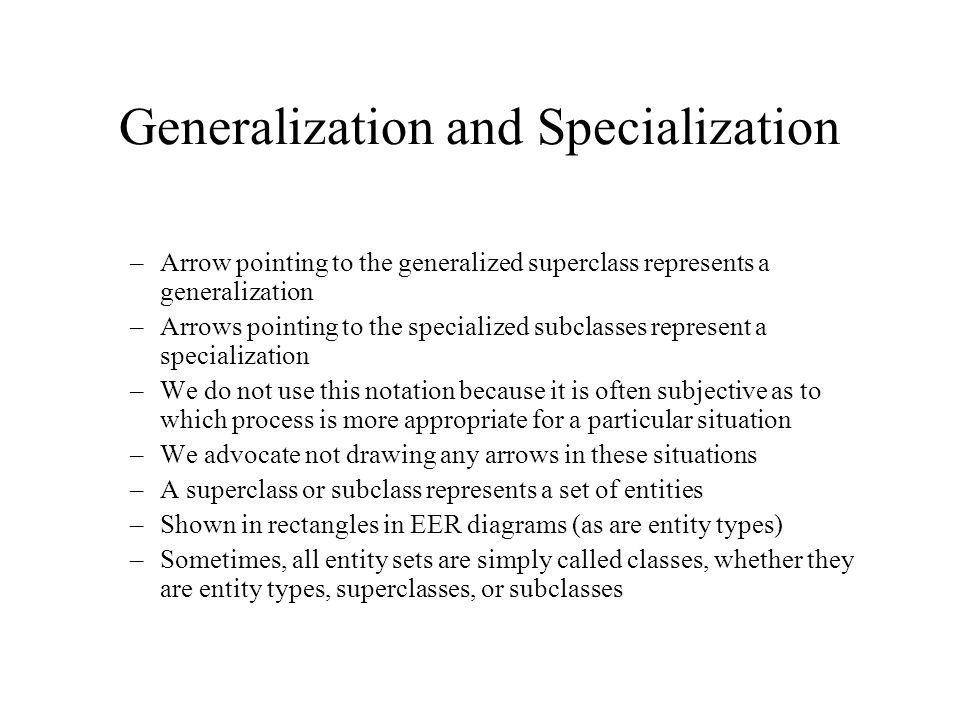 Generalization and Specialization –Arrow pointing to the generalized superclass represents a generalization –Arrows pointing to the specialized subclasses represent a specialization –We do not use this notation because it is often subjective as to which process is more appropriate for a particular situation –We advocate not drawing any arrows in these situations –A superclass or subclass represents a set of entities –Shown in rectangles in EER diagrams (as are entity types) –Sometimes, all entity sets are simply called classes, whether they are entity types, superclasses, or subclasses