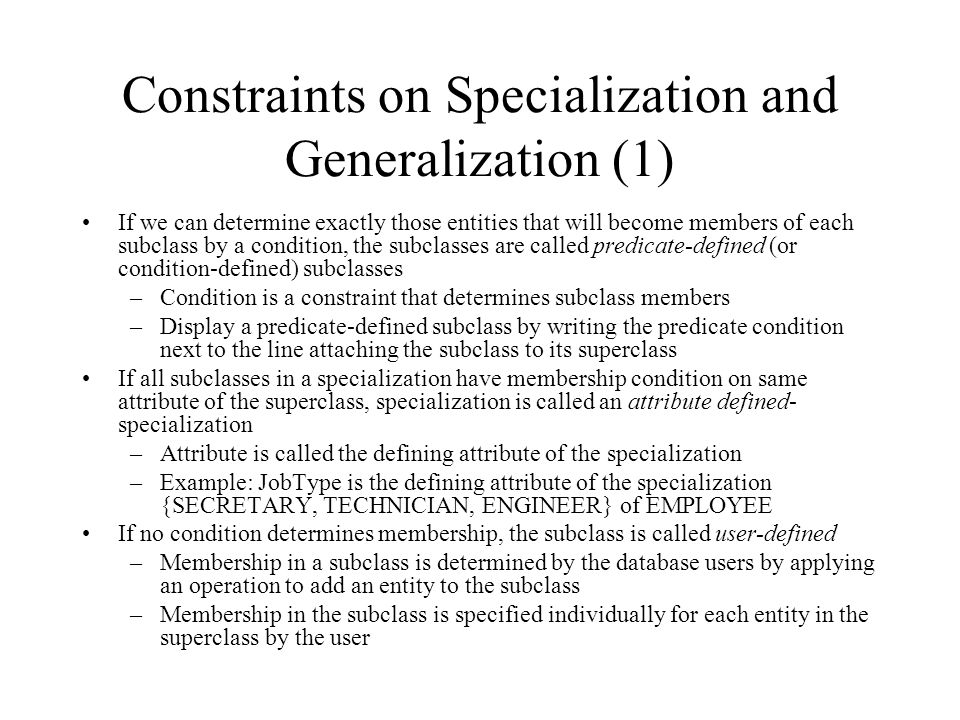 Constraints on Specialization and Generalization (1) If we can determine exactly those entities that will become members of each subclass by a condition, the subclasses are called predicate-defined (or condition-defined) subclasses –Condition is a constraint that determines subclass members –Display a predicate-defined subclass by writing the predicate condition next to the line attaching the subclass to its superclass If all subclasses in a specialization have membership condition on same attribute of the superclass, specialization is called an attribute defined- specialization –Attribute is called the defining attribute of the specialization –Example: JobType is the defining attribute of the specialization {SECRETARY, TECHNICIAN, ENGINEER} of EMPLOYEE If no condition determines membership, the subclass is called user-defined –Membership in a subclass is determined by the database users by applying an operation to add an entity to the subclass –Membership in the subclass is specified individually for each entity in the superclass by the user
