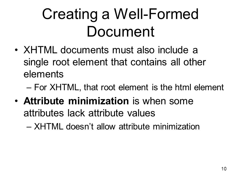 10 Creating a Well-Formed Document XHTML documents must also include a single root element that contains all other elements –For XHTML, that root element is the html element Attribute minimization is when some attributes lack attribute values –XHTML doesn't allow attribute minimization