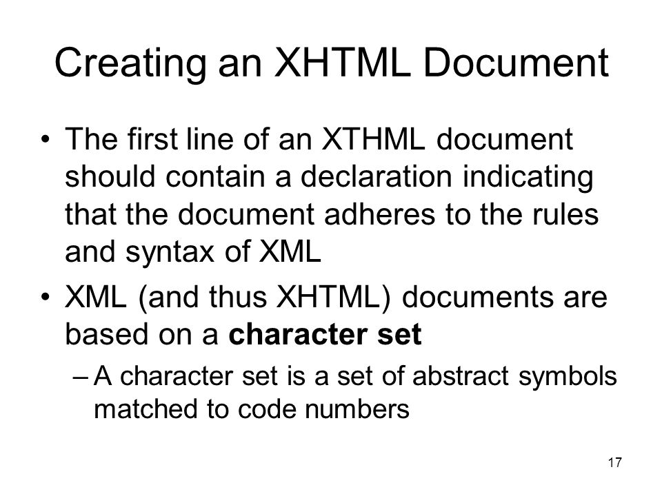 17 Creating an XHTML Document The first line of an XTHML document should contain a declaration indicating that the document adheres to the rules and syntax of XML XML (and thus XHTML) documents are based on a character set –A character set is a set of abstract symbols matched to code numbers