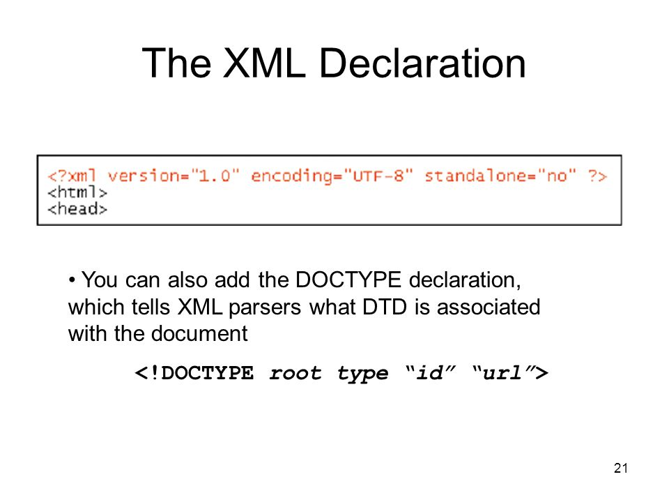 21 The XML Declaration You can also add the DOCTYPE declaration, which tells XML parsers what DTD is associated with the document