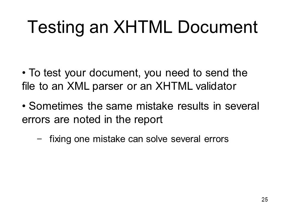 25 Testing an XHTML Document To test your document, you need to send the file to an XML parser or an XHTML validator Sometimes the same mistake results in several errors are noted in the report - fixing one mistake can solve several errors