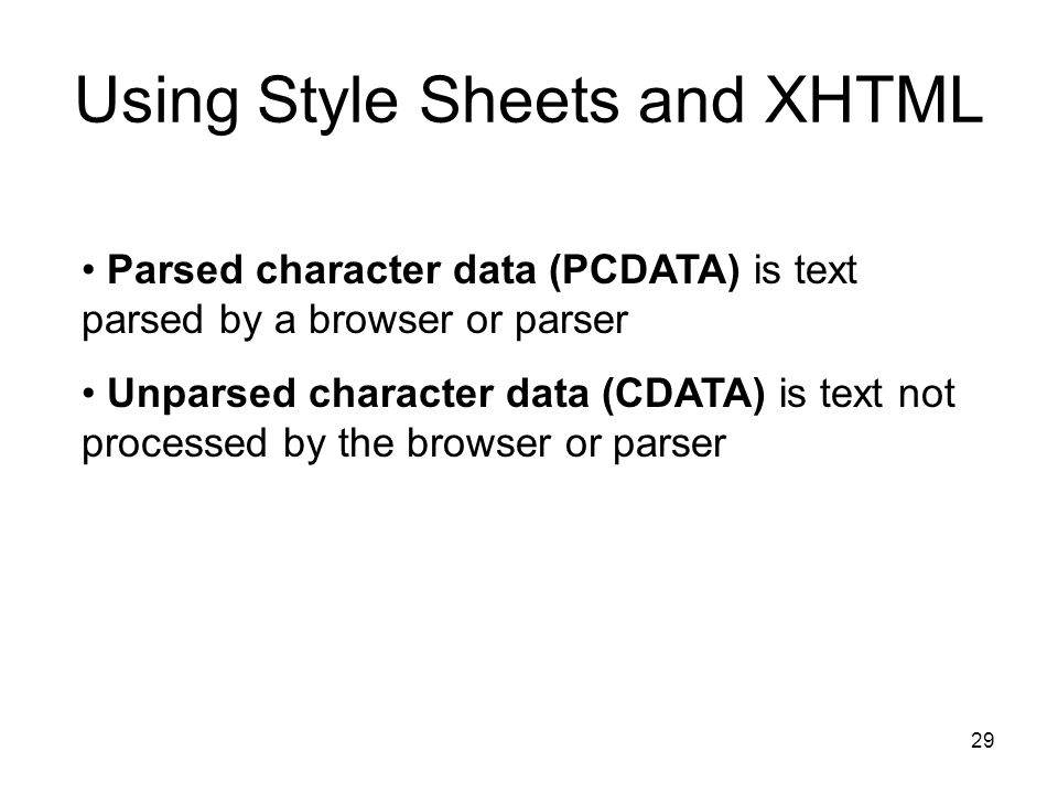 29 Using Style Sheets and XHTML Parsed character data (PCDATA) is text parsed by a browser or parser Unparsed character data (CDATA) is text not processed by the browser or parser