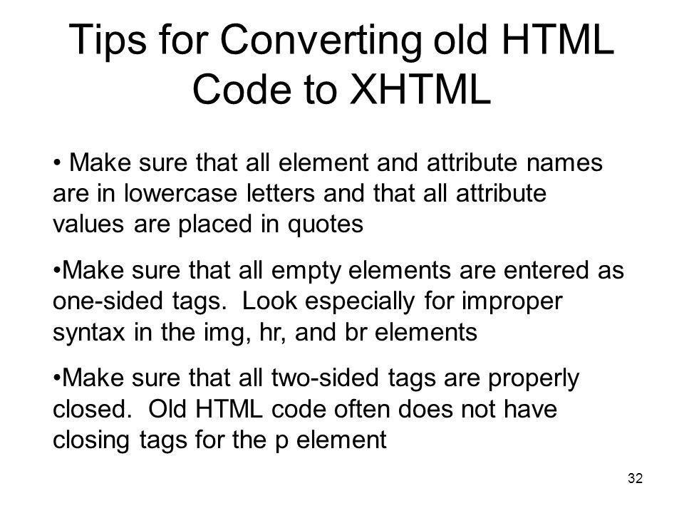 32 Tips for Converting old HTML Code to XHTML Make sure that all element and attribute names are in lowercase letters and that all attribute values are placed in quotes Make sure that all empty elements are entered as one-sided tags.