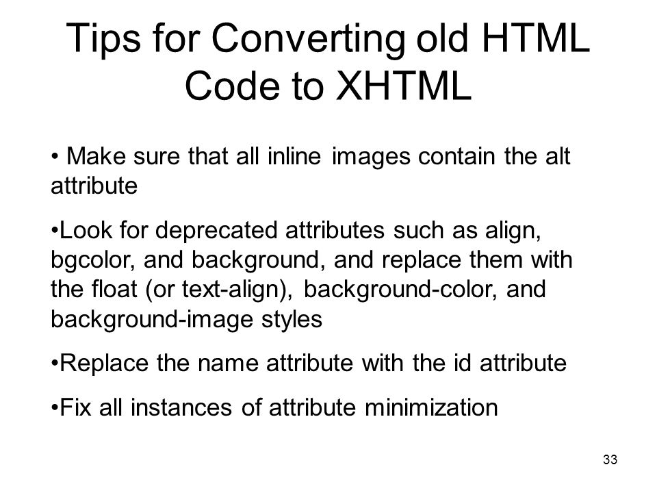 33 Tips for Converting old HTML Code to XHTML Make sure that all inline images contain the alt attribute Look for deprecated attributes such as align, bgcolor, and background, and replace them with the float (or text-align), background-color, and background-image styles Replace the name attribute with the id attribute Fix all instances of attribute minimization