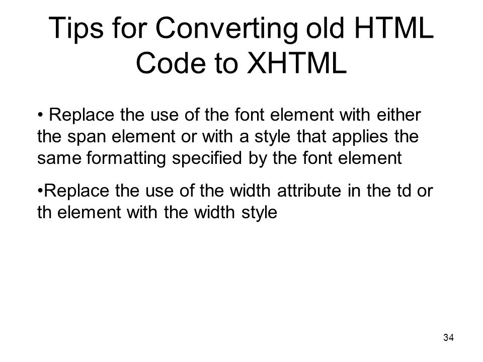 34 Tips for Converting old HTML Code to XHTML Replace the use of the font element with either the span element or with a style that applies the same formatting specified by the font element Replace the use of the width attribute in the td or th element with the width style
