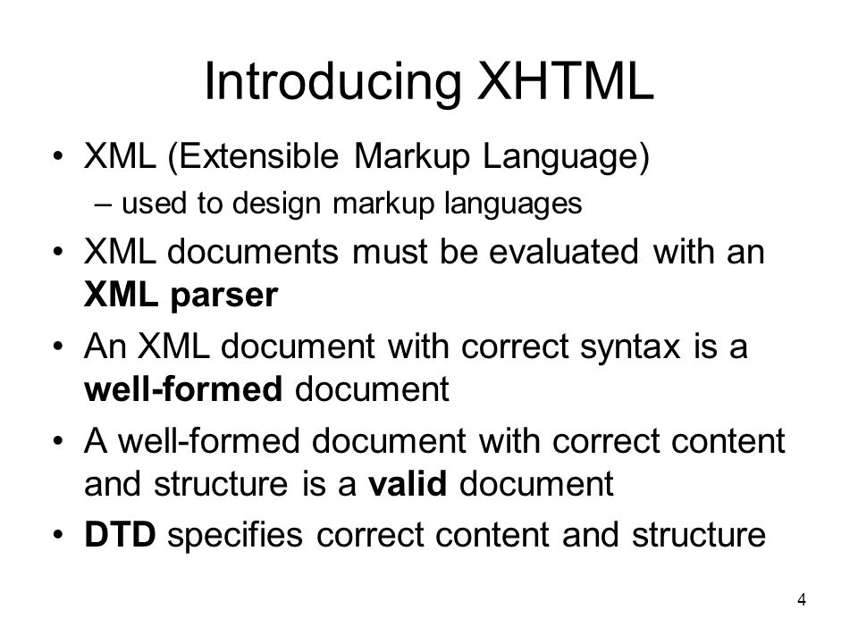 4 Introducing XHTML XML (Extensible Markup Language) –used to design markup languages XML documents must be evaluated with an XML parser An XML document with correct syntax is a well-formed document A well-formed document with correct content and structure is a valid document DTD specifies correct content and structure