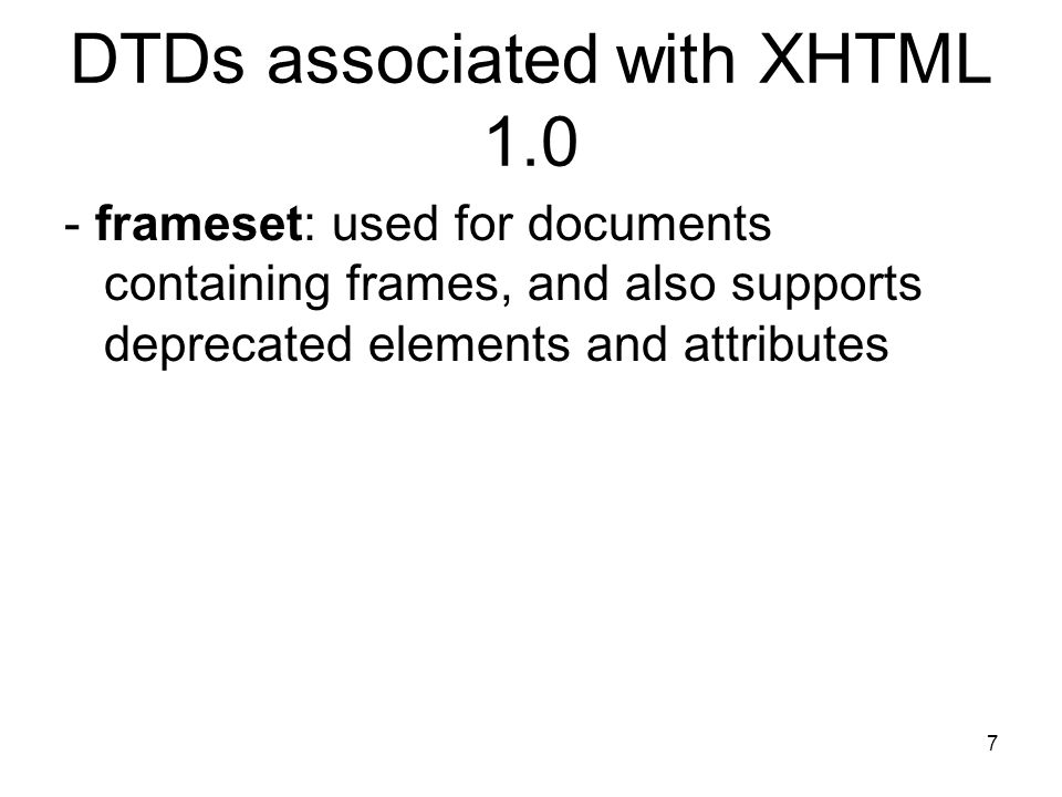 7 DTDs associated with XHTML frameset: used for documents containing frames, and also supports deprecated elements and attributes