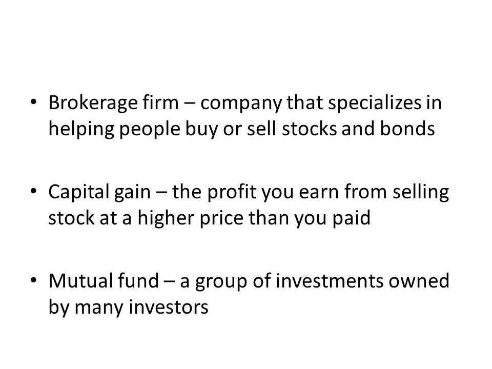 Brokerage firm – company that specializes in helping people buy or sell stocks and bonds Capital gain – the profit you earn from selling stock at a higher price than you paid Mutual fund – a group of investments owned by many investors