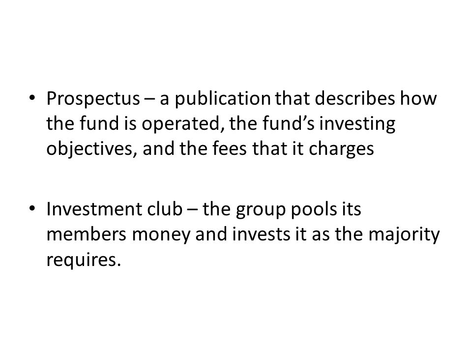 Prospectus – a publication that describes how the fund is operated, the fund's investing objectives, and the fees that it charges Investment club – the group pools its members money and invests it as the majority requires.