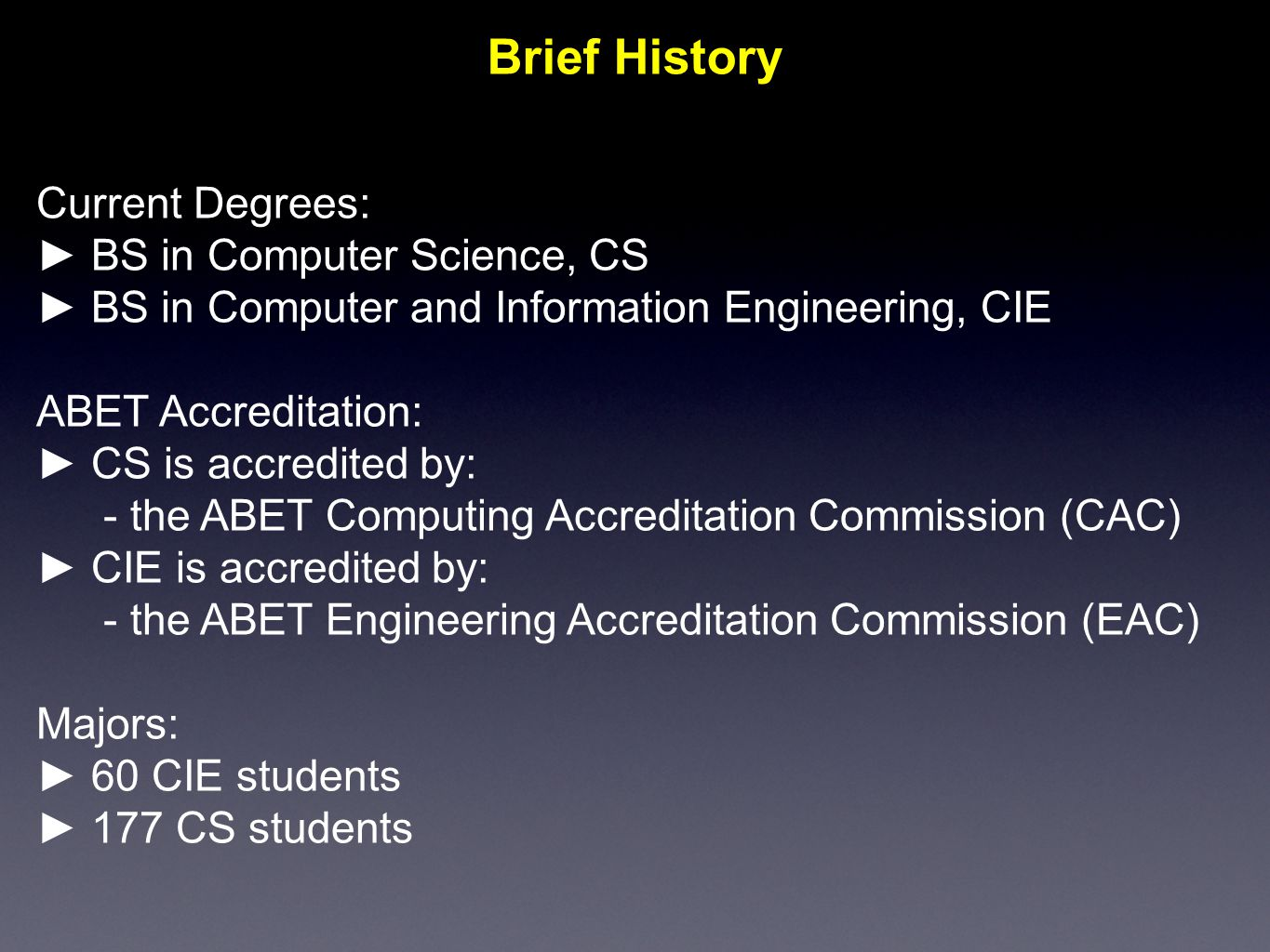 Brief History Current Degrees: ► BS in Computer Science, CS ► BS in Computer and Information Engineering, CIE ABET Accreditation: ► CS is accredited by:  the ABET Computing Accreditation Commission (CAC) ► CIE is accredited by:  the ABET Engineering Accreditation Commission (EAC) Majors: ► 60 CIE students ► 177 CS students