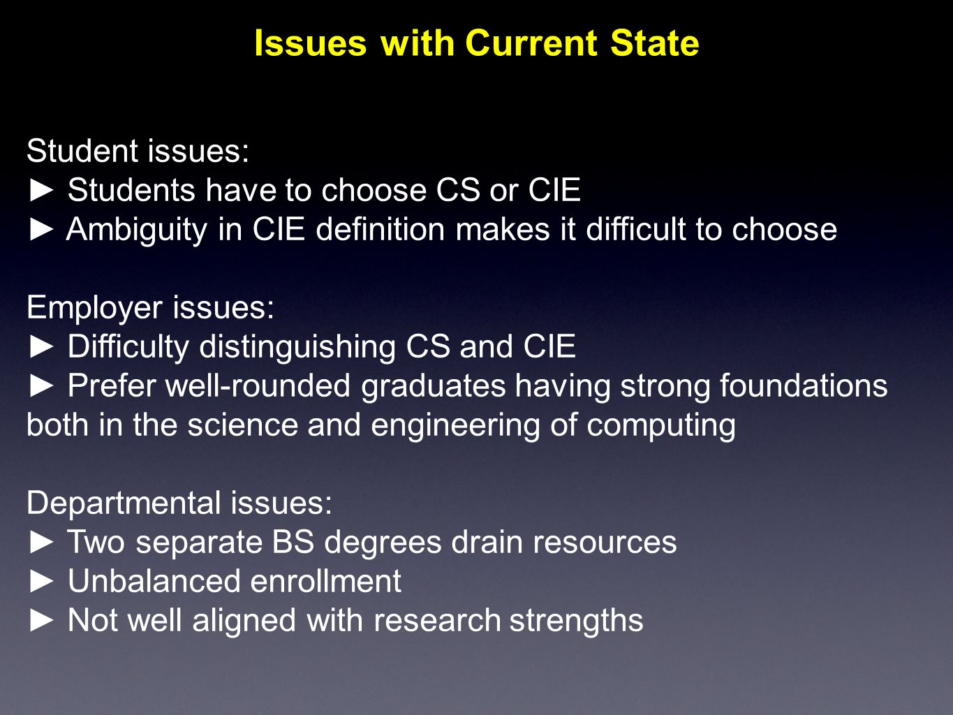 Issues with Current State Student issues: ► Students have to choose CS or CIE ► Ambiguity in CIE definition makes it difficult to choose Employer issues: ► Difficulty distinguishing CS and CIE ► Prefer well-rounded graduates having strong foundations both in the science and engineering of computing Departmental issues: ► Two separate BS degrees drain resources ► Unbalanced enrollment ► Not well aligned with research strengths