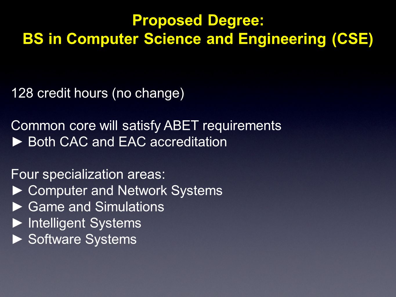 Proposed Degree: BS in Computer Science and Engineering (CSE) 128 credit hours (no change) Common core will satisfy ABET requirements ► Both CAC and EAC accreditation Four specialization areas: ► Computer and Network Systems ► Game and Simulations ► Intelligent Systems ► Software Systems