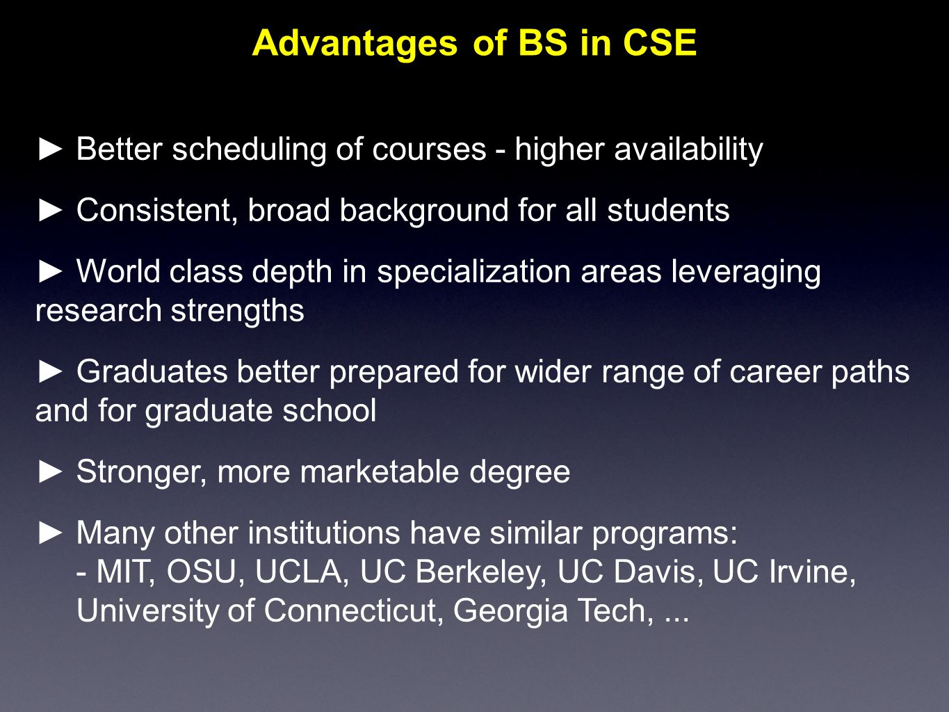 ► Better scheduling of courses - higher availability ► Consistent, broad background for all students ► World class depth in specialization areas leveraging research strengths ► Graduates better prepared for wider range of career paths and for graduate school ► Stronger, more marketable degree ► Many other institutions have similar programs:  MIT, OSU, UCLA, UC Berkeley, UC Davis, UC Irvine, University of Connecticut, Georgia Tech,...