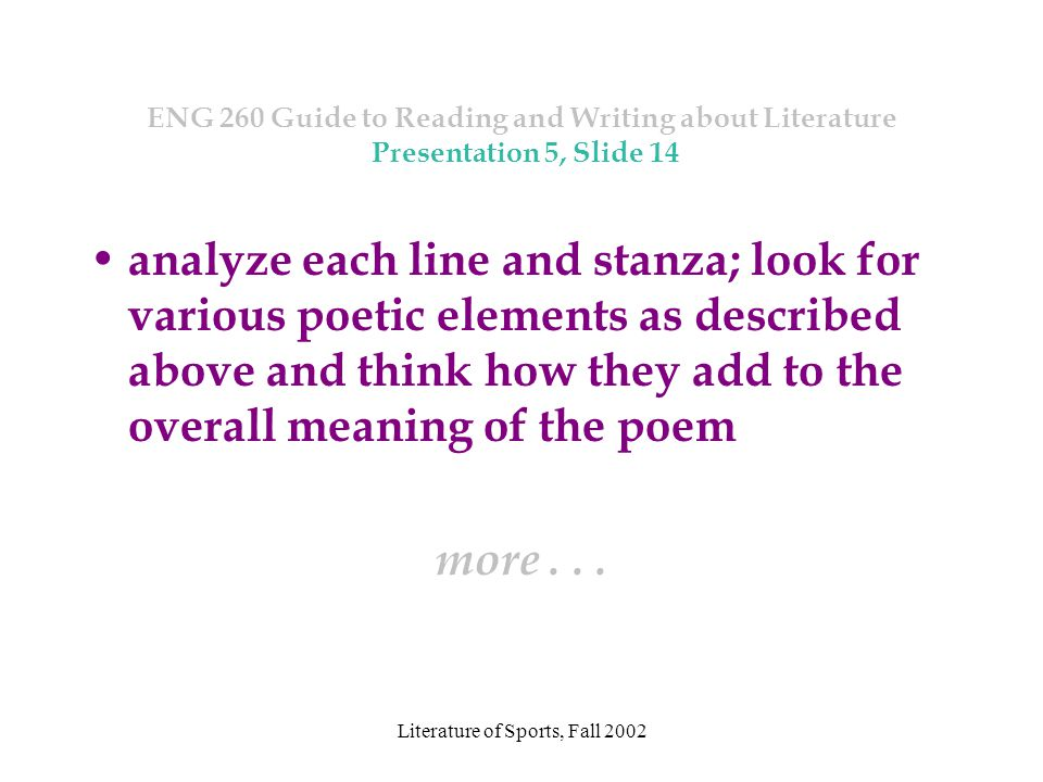 Literature of Sports, Fall 2002 ENG 260 Guide to Reading and Writing about Literature Presentation 5, Slide 14 analyze each line and stanza; look for various poetic elements as described above and think how they add to the overall meaning of the poem more...