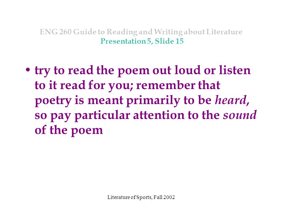 Literature of Sports, Fall 2002 ENG 260 Guide to Reading and Writing about Literature Presentation 5, Slide 15 try to read the poem out loud or listen to it read for you; remember that poetry is meant primarily to be heard, so pay particular attention to the sound of the poem