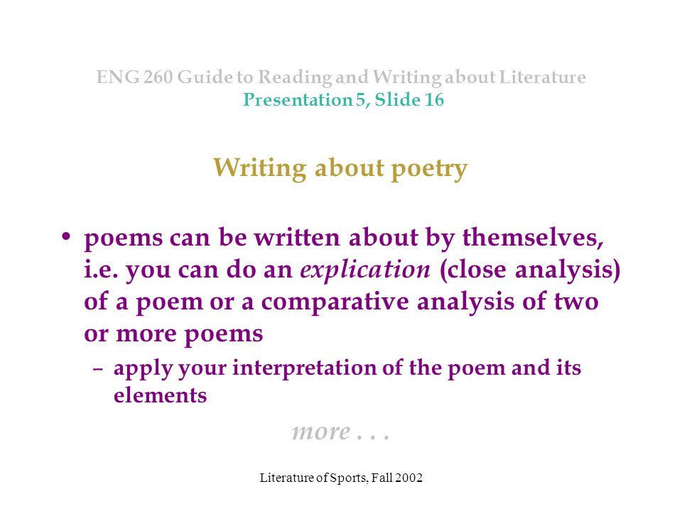 Literature of Sports, Fall 2002 ENG 260 Guide to Reading and Writing about Literature Presentation 5, Slide 16 Writing about poetry poems can be written about by themselves, i.e.