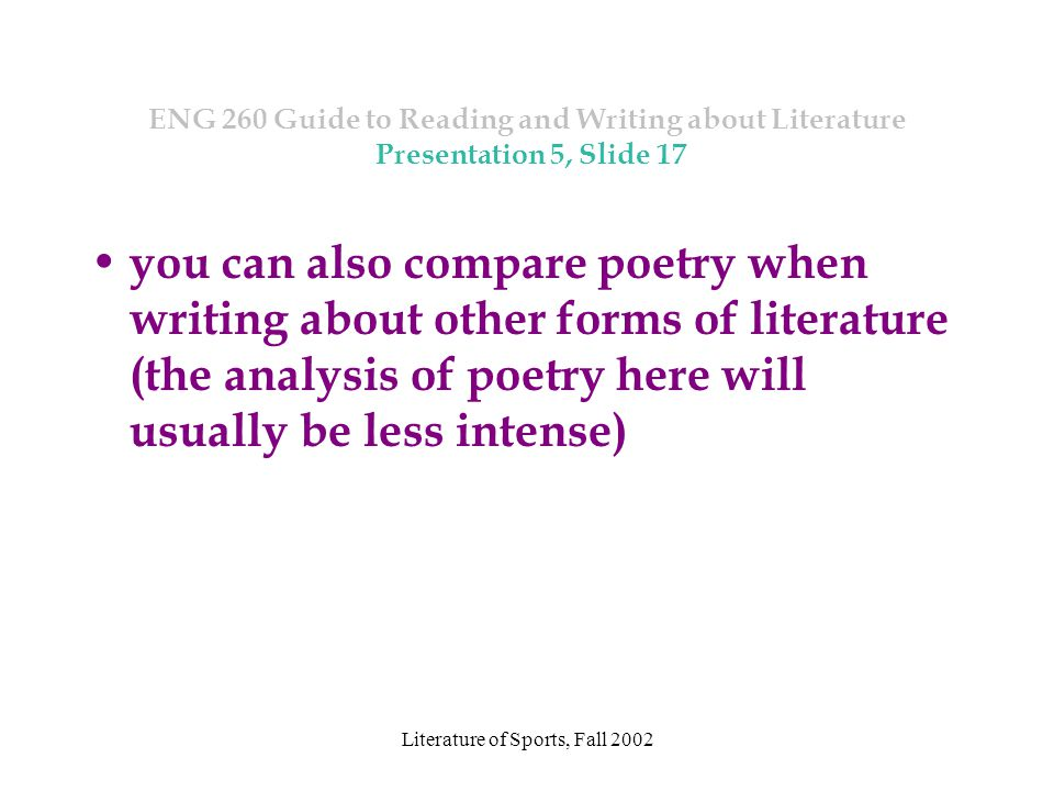 Literature of Sports, Fall 2002 ENG 260 Guide to Reading and Writing about Literature Presentation 5, Slide 17 you can also compare poetry when writing about other forms of literature (the analysis of poetry here will usually be less intense)