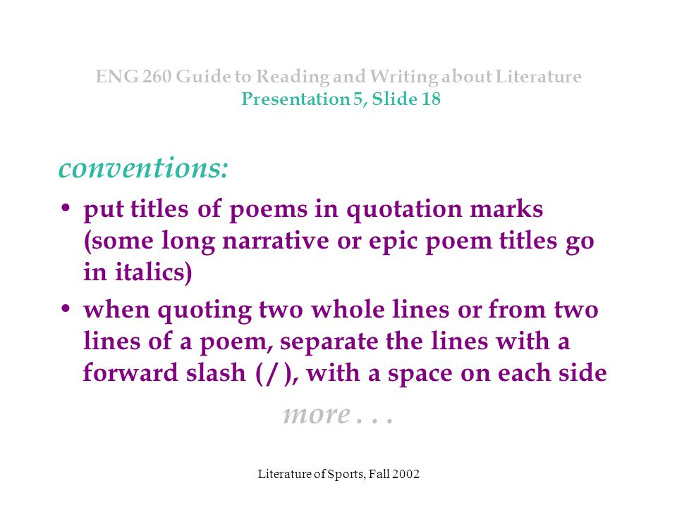 Literature of Sports, Fall 2002 ENG 260 Guide to Reading and Writing about Literature Presentation 5, Slide 18 conventions: put titles of poems in quotation marks (some long narrative or epic poem titles go in italics) when quoting two whole lines or from two lines of a poem, separate the lines with a forward slash ( / ), with a space on each side more...