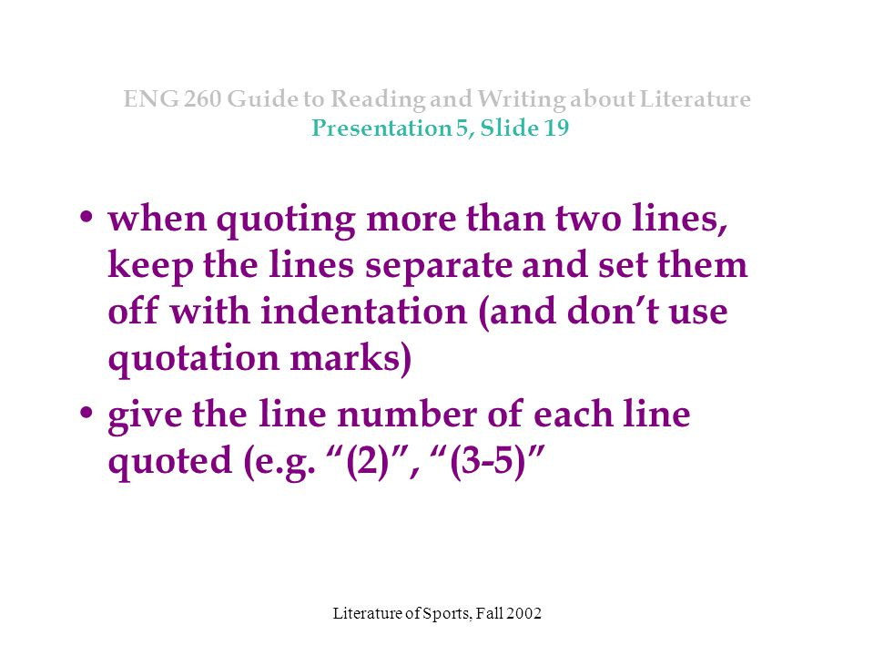 Literature of Sports, Fall 2002 ENG 260 Guide to Reading and Writing about Literature Presentation 5, Slide 19 when quoting more than two lines, keep the lines separate and set them off with indentation (and don't use quotation marks) give the line number of each line quoted (e.g.