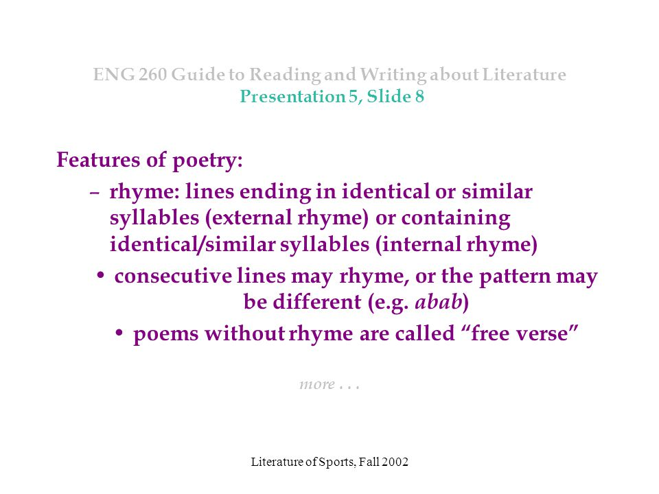Literature of Sports, Fall 2002 ENG 260 Guide to Reading and Writing about Literature Presentation 5, Slide 8 Features of poetry: – rhyme: lines ending in identical or similar syllables (external rhyme) or containing identical/similar syllables (internal rhyme) consecutive lines may rhyme, or the pattern may be different (e.g.
