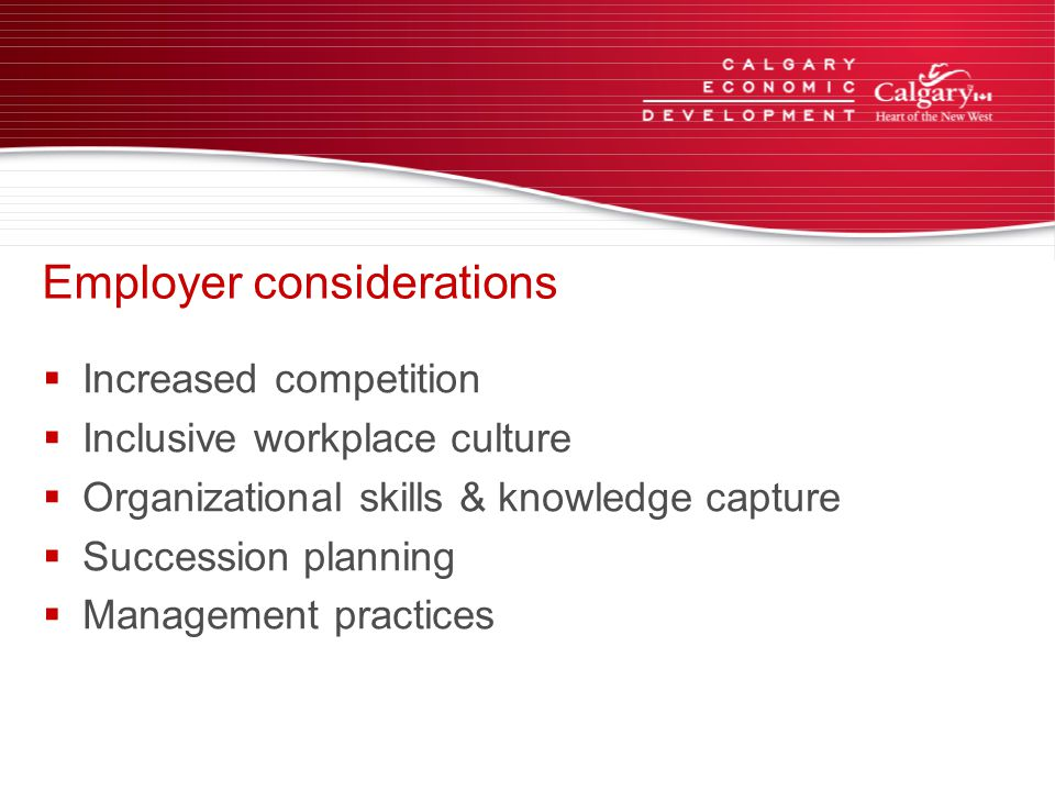 Employer considerations  Increased competition  Inclusive workplace culture  Organizational skills & knowledge capture  Succession planning  Management practices