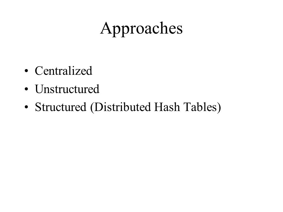 Approaches Centralized Unstructured Structured (Distributed Hash Tables)