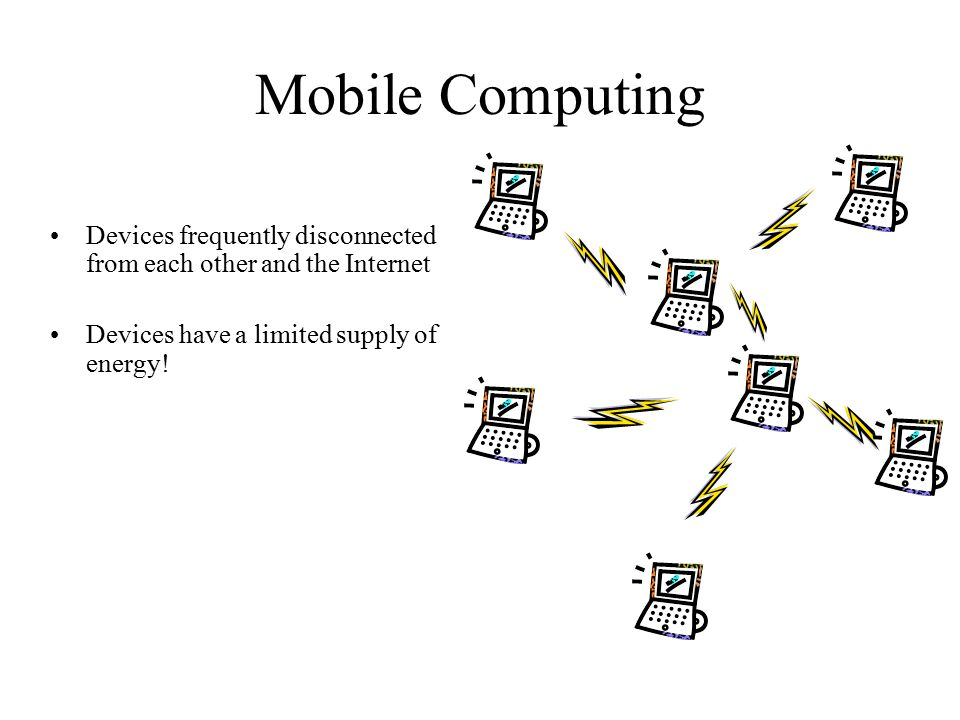 Mobile Computing Devices frequently disconnected from each other and the Internet Devices have a limited supply of energy!