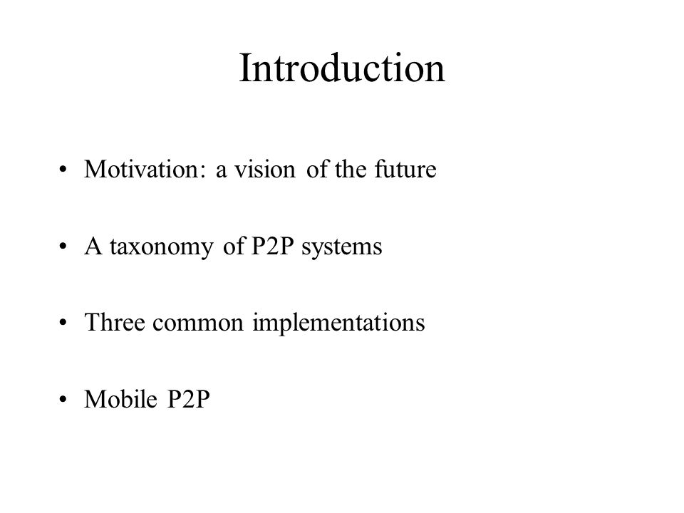 Introduction Motivation: a vision of the future A taxonomy of P2P systems Three common implementations Mobile P2P