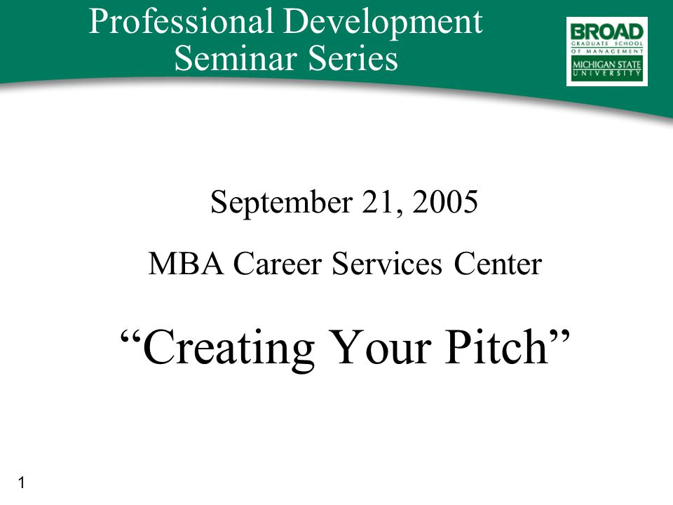 1 Professional Development Seminar Series September 21, 2005 MBA Career Services Center Creating Your Pitch