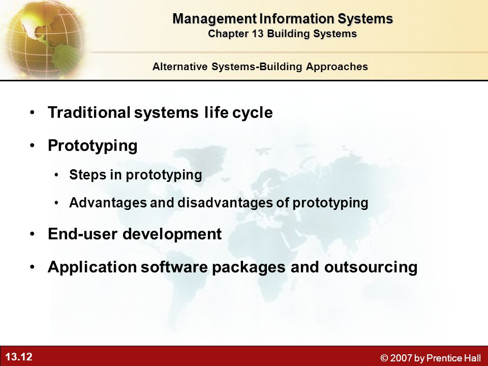 13.12 © 2007 by Prentice Hall Alternative Systems-Building Approaches Traditional systems life cycle Prototyping Steps in prototyping Advantages and disadvantages of prototyping End-user development Application software packages and outsourcing Management Information Systems Chapter 13 Building Systems