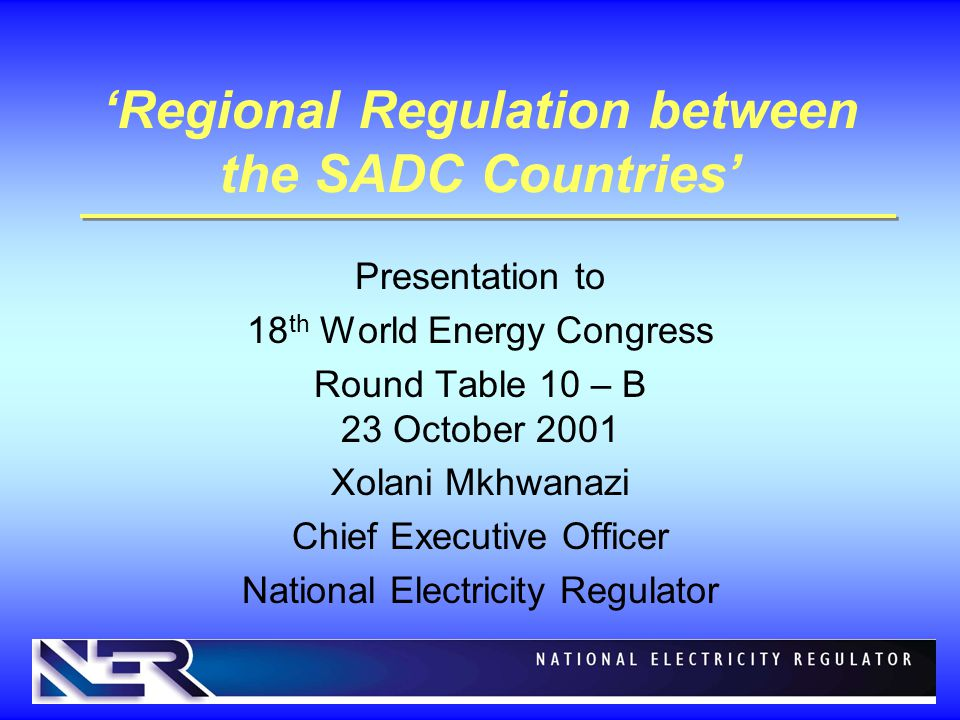 'Regional Regulation between the SADC Countries' Presentation to 18 th World Energy Congress Round Table 10 – B 23 October 2001 Xolani Mkhwanazi Chief Executive Officer National Electricity Regulator
