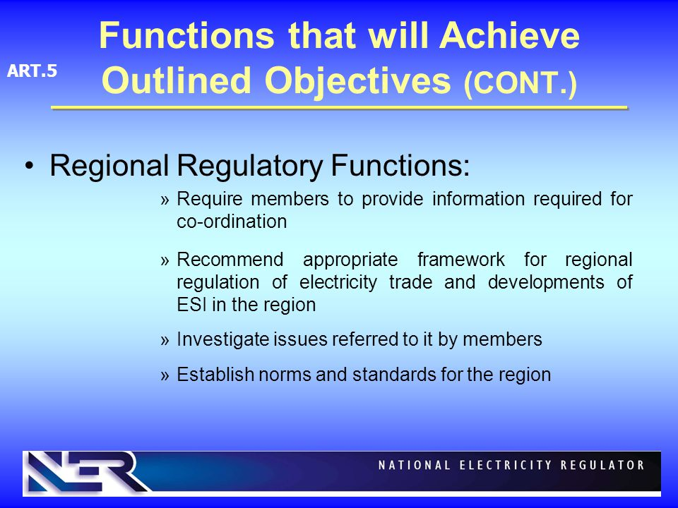 Regional Regulatory Functions: »Require members to provide information required for co-ordination »Recommend appropriate framework for regional regulation of electricity trade and developments of ESI in the region »Investigate issues referred to it by members »Establish norms and standards for the region Functions that will Achieve Outlined Objectives (CONT.) ART.5