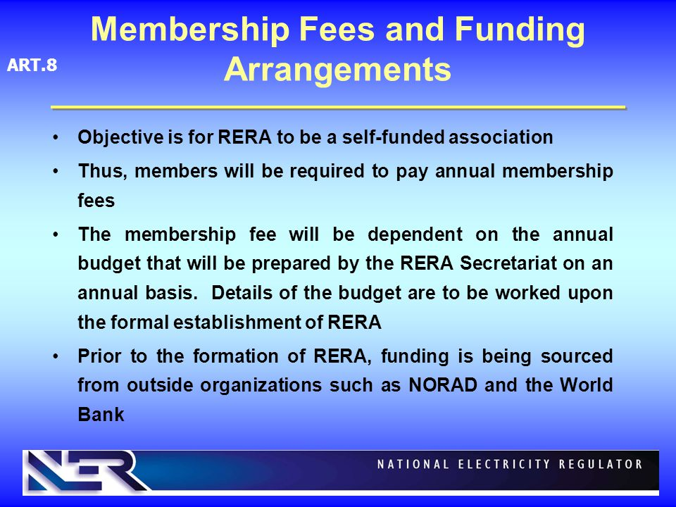 Membership Fees and Funding Arrangements Objective is for RERA to be a self-funded association Thus, members will be required to pay annual membership fees The membership fee will be dependent on the annual budget that will be prepared by the RERA Secretariat on an annual basis.