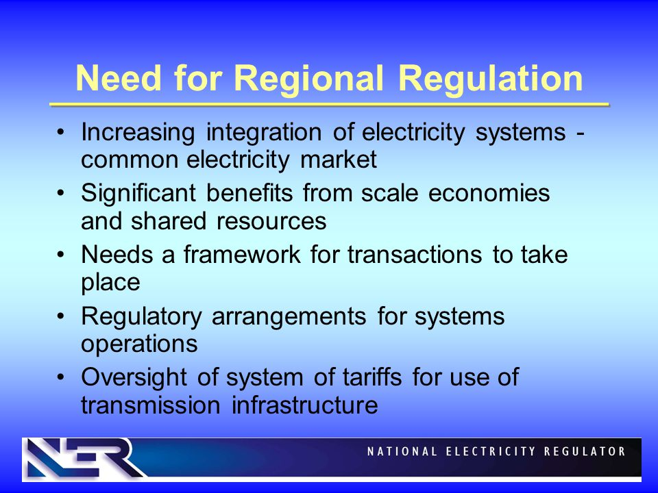 Need for Regional Regulation Increasing integration of electricity systems - common electricity market Significant benefits from scale economies and shared resources Needs a framework for transactions to take place Regulatory arrangements for systems operations Oversight of system of tariffs for use of transmission infrastructure