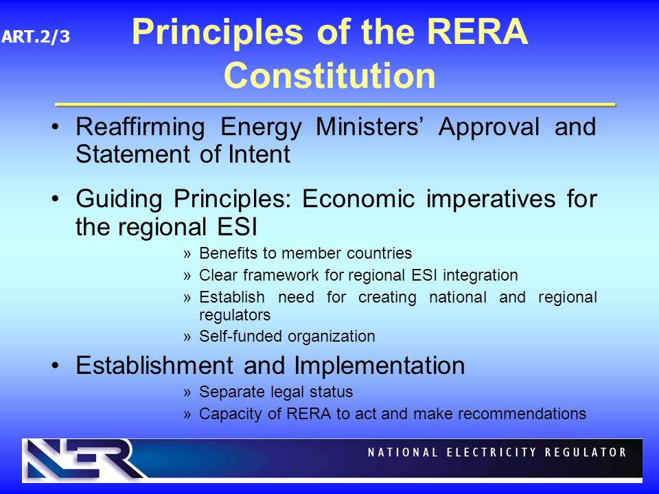 Reaffirming Energy Ministers' Approval and Statement of Intent Guiding Principles: Economic imperatives for the regional ESI »Benefits to member countries »Clear framework for regional ESI integration »Establish need for creating national and regional regulators »Self-funded organization Establishment and Implementation »Separate legal status »Capacity of RERA to act and make recommendations Principles of the RERA Constitution ART.2/3