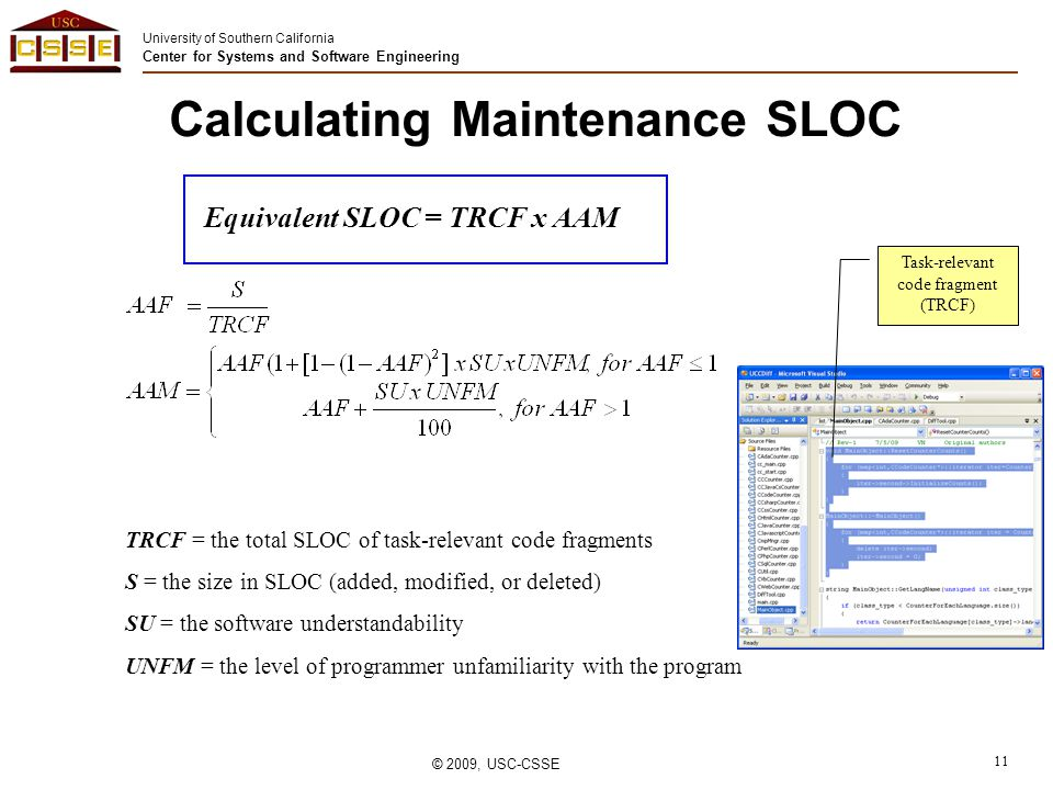 University of Southern California Center for Systems and Software Engineering © 2009, USC-CSSE 11 Calculating Maintenance SLOC Equivalent SLOC = TRCF x AAM TRCF = the total SLOC of task-relevant code fragments S = the size in SLOC (added, modified, or deleted) SU = the software understandability UNFM = the level of programmer unfamiliarity with the program Task-relevant code fragment (TRCF)