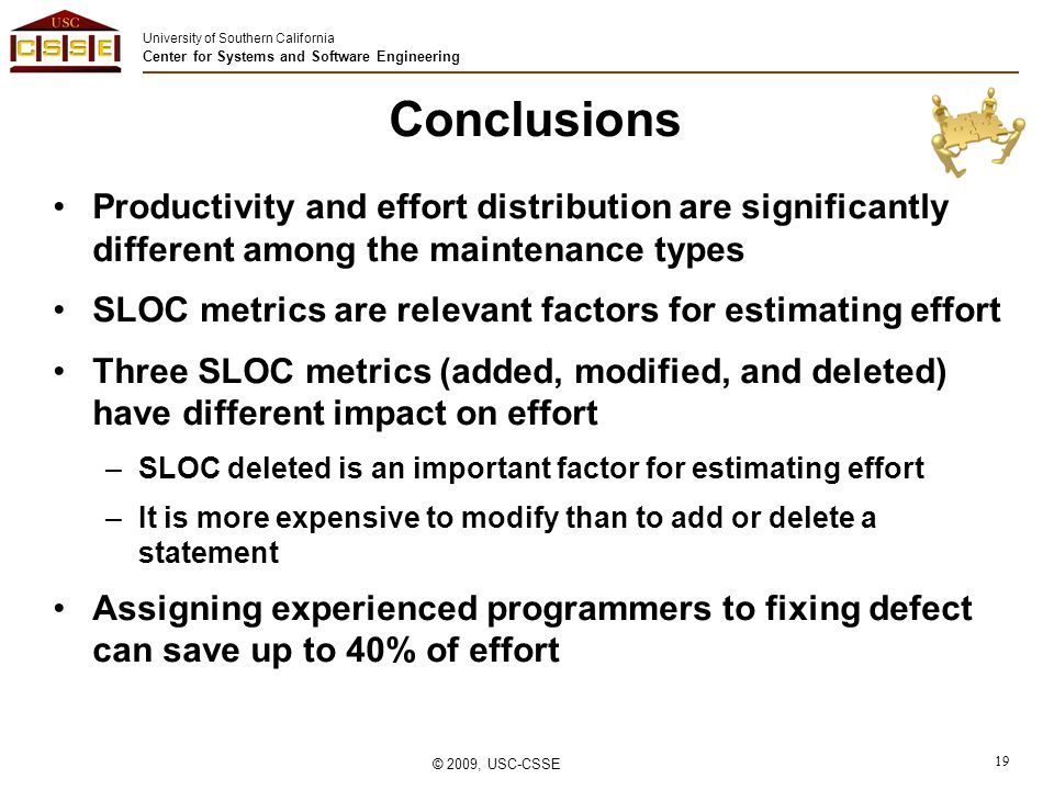 University of Southern California Center for Systems and Software Engineering © 2009, USC-CSSE 19 Conclusions Productivity and effort distribution are significantly different among the maintenance types SLOC metrics are relevant factors for estimating effort Three SLOC metrics (added, modified, and deleted) have different impact on effort –SLOC deleted is an important factor for estimating effort –It is more expensive to modify than to add or delete a statement Assigning experienced programmers to fixing defect can save up to 40% of effort