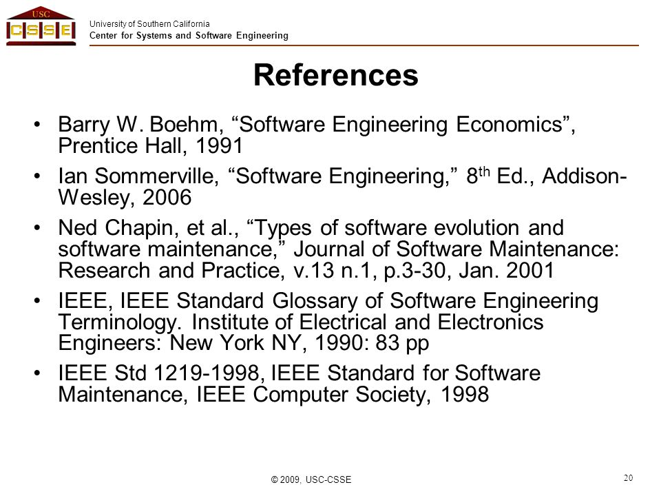 University of Southern California Center for Systems and Software Engineering © 2009, USC-CSSE 20 References Barry W.