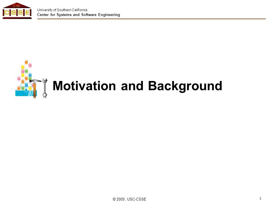 University of Southern California Center for Systems and Software Engineering © 2009, USC-CSSE 3 Motivation and Background