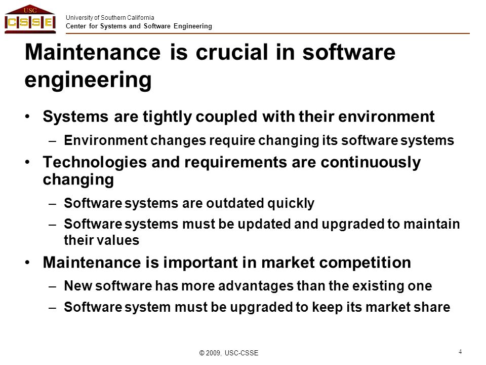 University of Southern California Center for Systems and Software Engineering © 2009, USC-CSSE 4 Maintenance is crucial in software engineering Systems are tightly coupled with their environment –Environment changes require changing its software systems Technologies and requirements are continuously changing –Software systems are outdated quickly –Software systems must be updated and upgraded to maintain their values Maintenance is important in market competition –New software has more advantages than the existing one –Software system must be upgraded to keep its market share